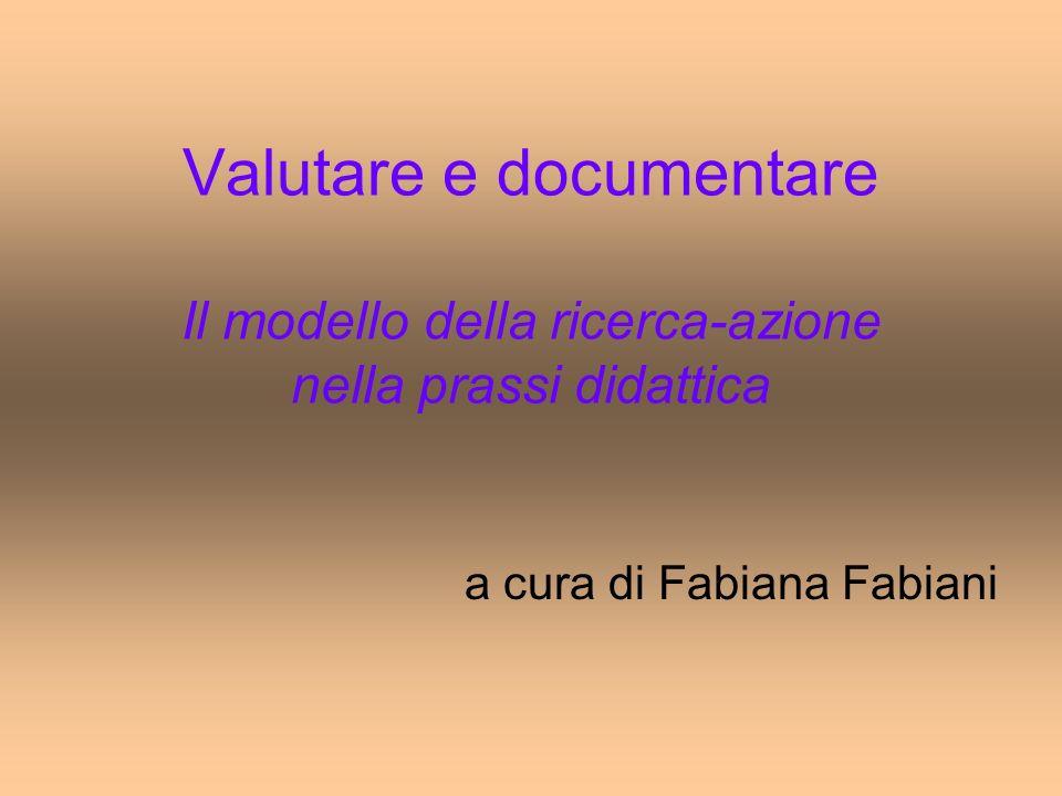 Valutare e documentare Il modello della ricerca-azione nella prassi didattica a cura di Fabiana Fabiani