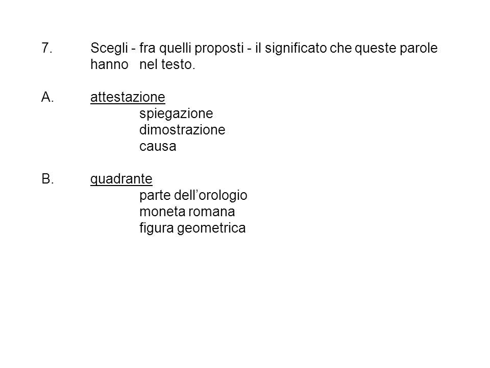 7. Scegli - fra quelli proposti - il significato che queste parole hanno nel testo. A. attestazione spiegazione dimostrazione causa B. quadrante parte