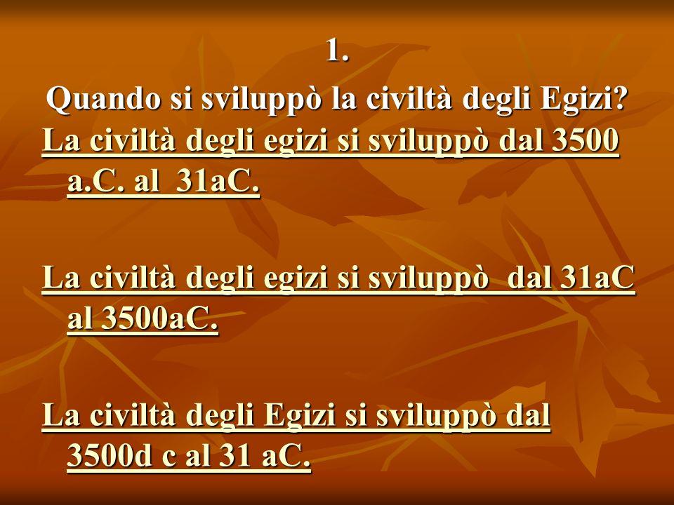 1. Quando si sviluppò la civiltà degli Egizi. La civiltà degli egizi si sviluppò dal 3500 a.C.