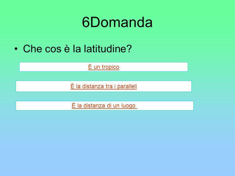 6Domanda Che cos è la latitudine? È un tropico È la distanza tra i paralleli È la distanza di un luogo
