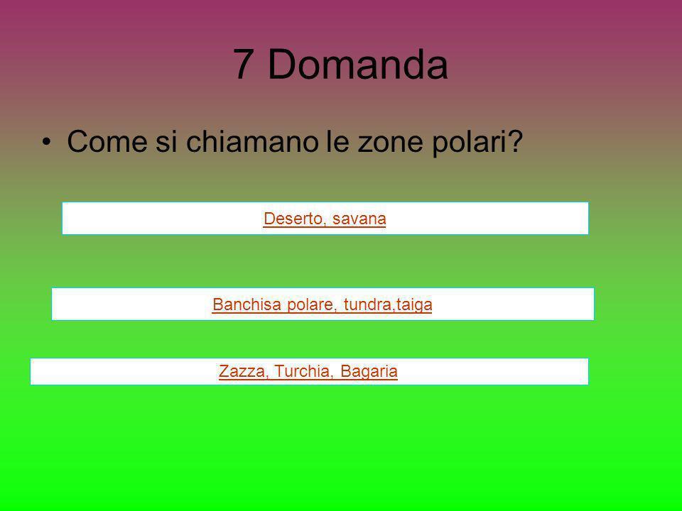7 Domanda Come si chiamano le zone polari? Deserto, savana Banchisa polare, tundra,taiga Zazza, Turchia, Bagaria