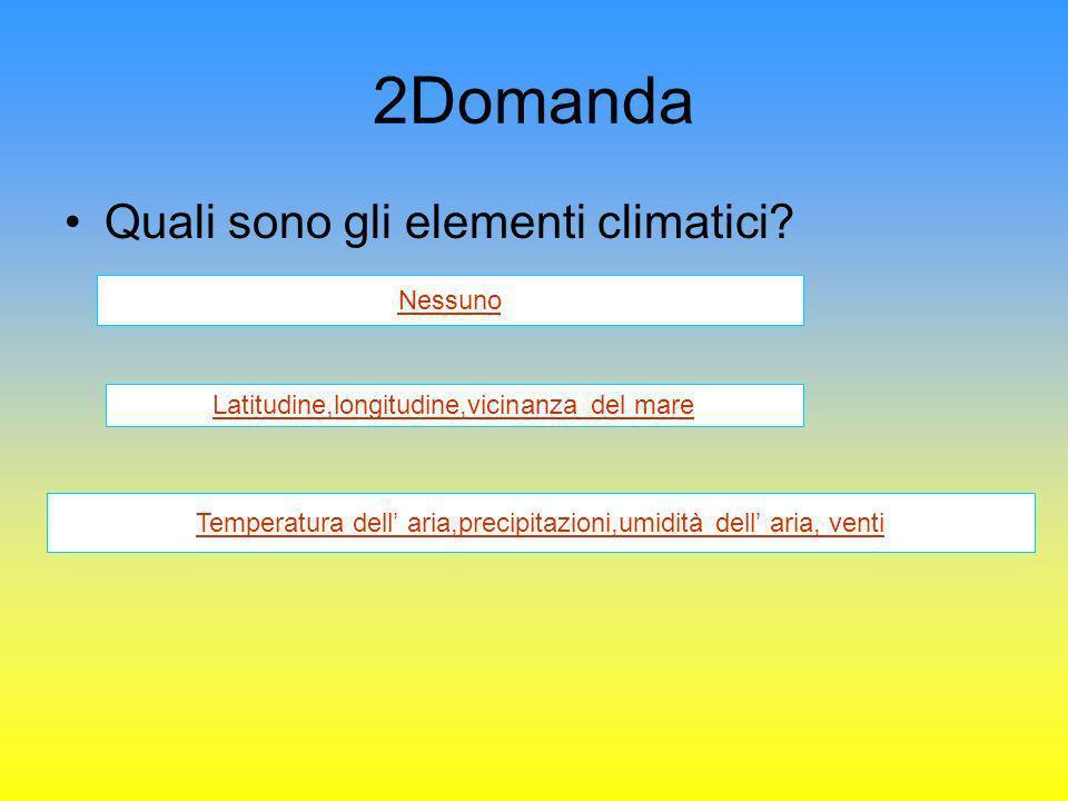 2Domanda Quali sono gli elementi climatici? Nessuno Latitudine,longitudine,vicinanza del mare Temperatura dell aria,precipitazioni,umidità dell aria,