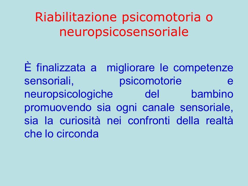 Riabilitazione psicomotoria o neuropsicosensoriale È finalizzata a migliorare le competenze sensoriali, psicomotorie e neuropsicologiche del bambino p