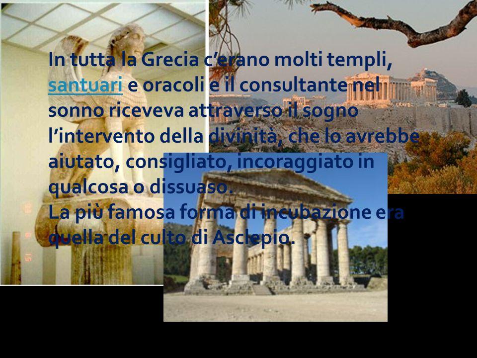 In tutta la Grecia cerano molti templi, santuari e oracoli e il consultante nel sonno riceveva attraverso il sogno lintervento della divinità, che lo