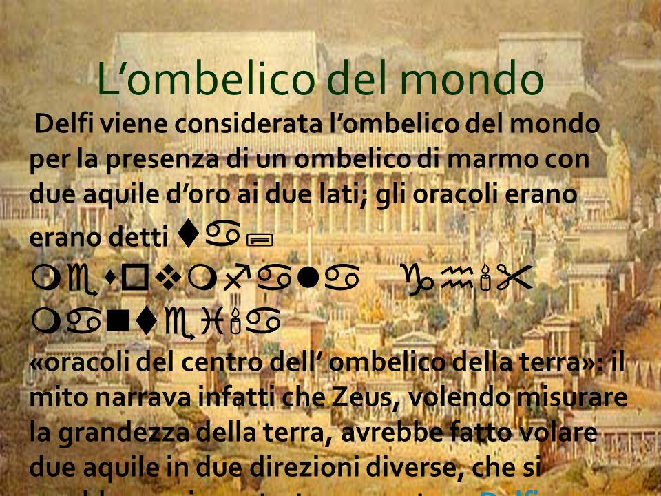 Lombelico del mondo Delfi viene considerata lombelico del mondo per la presenza di un ombelico di marmo con due aquile doro ai due lati; gli oracoli e