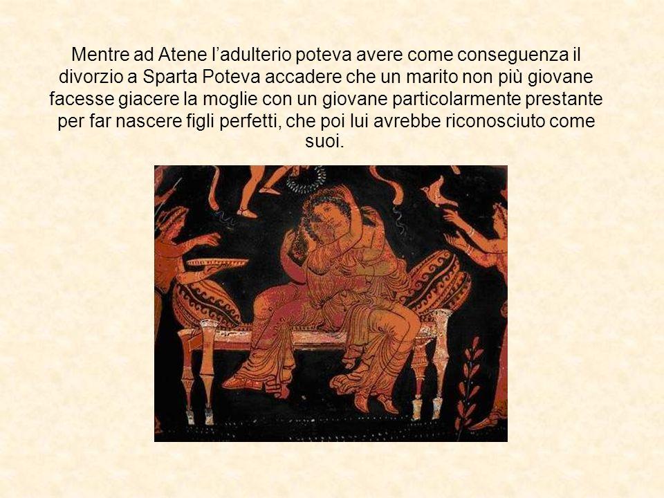 Mentre ad Atene ladulterio poteva avere come conseguenza il divorzio a Sparta Poteva accadere che un marito non più giovane facesse giacere la moglie