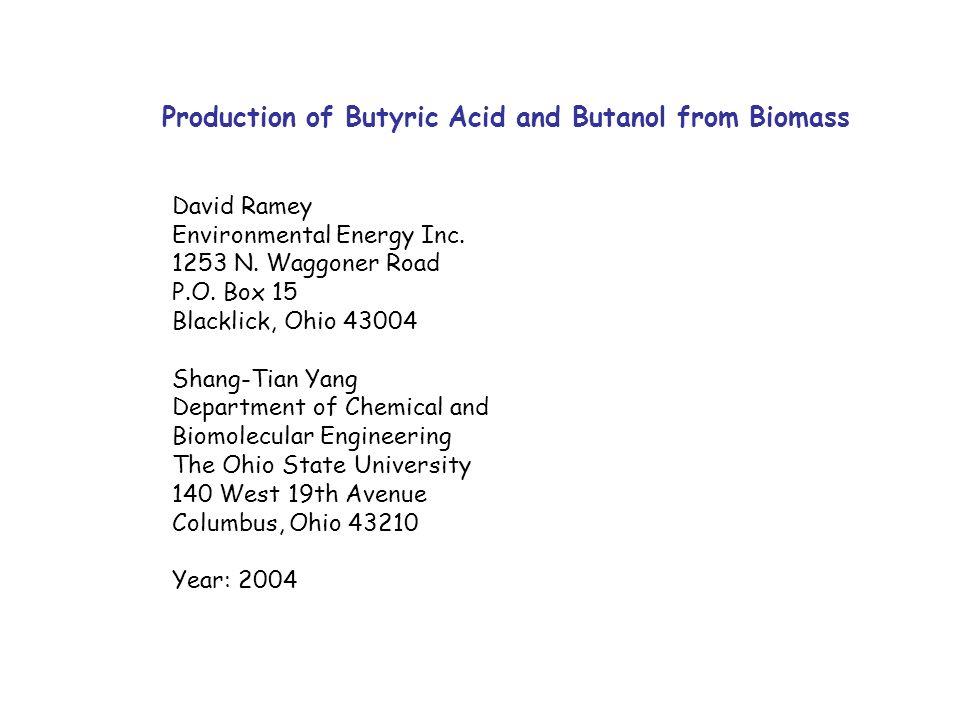 Production of Butyric Acid and Butanol from Biomass David Ramey Environmental Energy Inc. 1253 N. Waggoner Road P.O. Box 15 Blacklick, Ohio 43004 Shan