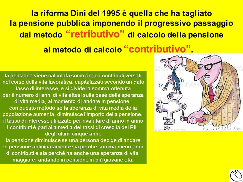 la riforma Dini del 1995 è quella che ha tagliato la pensione pubblica imponendo il progressivo passaggio dal metodo retributivo di calcolo della pens
