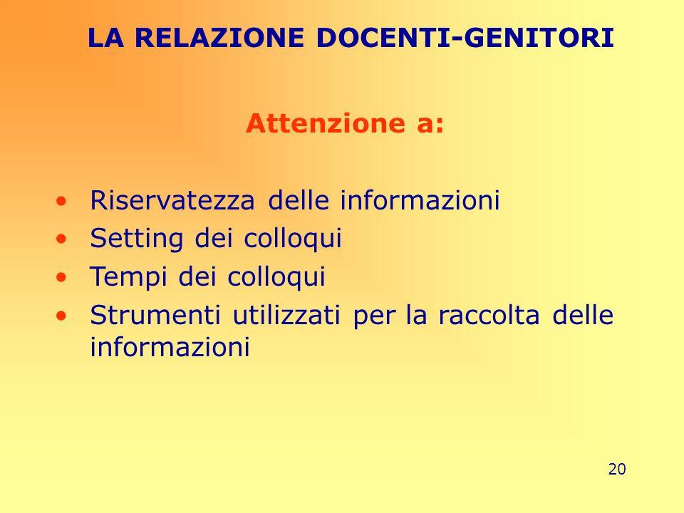 20 LA RELAZIONE DOCENTI-GENITORI Attenzione a: Riservatezza delle informazioni Setting dei colloqui Tempi dei colloqui Strumenti utilizzati per la rac