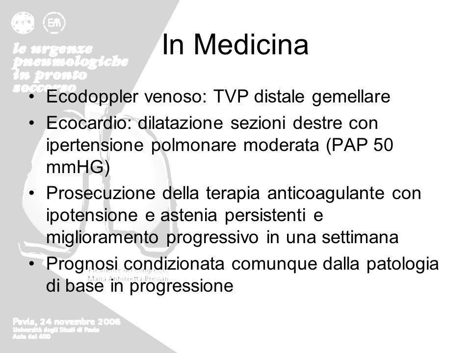 In Medicina Ecodoppler venoso: TVP distale gemellare Ecocardio: dilatazione sezioni destre con ipertensione polmonare moderata (PAP 50 mmHG) Prosecuzi