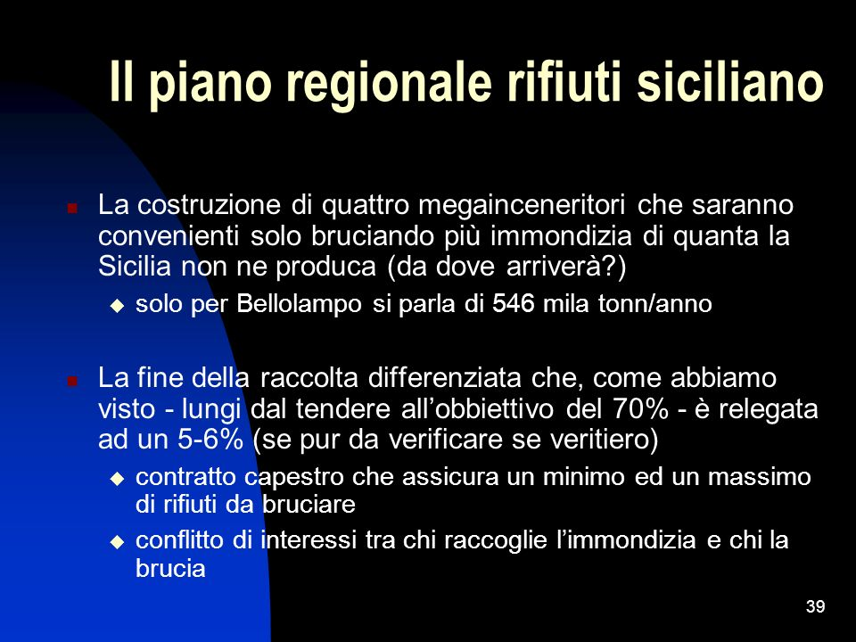 39 Il piano regionale rifiuti siciliano La costruzione di quattro megainceneritori che saranno convenienti solo bruciando più immondizia di quanta la