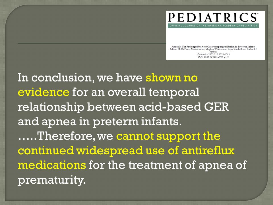 In conclusion, we have shown no evidence for an overall temporal relationship between acid-based GER and apnea in preterm infants. …..Therefore, we ca
