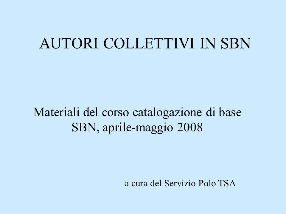 AUTORI COLLETTIVI IN SBN Materiali del corso catalogazione di base SBN, aprile-maggio 2008 a cura del Servizio Polo TSA