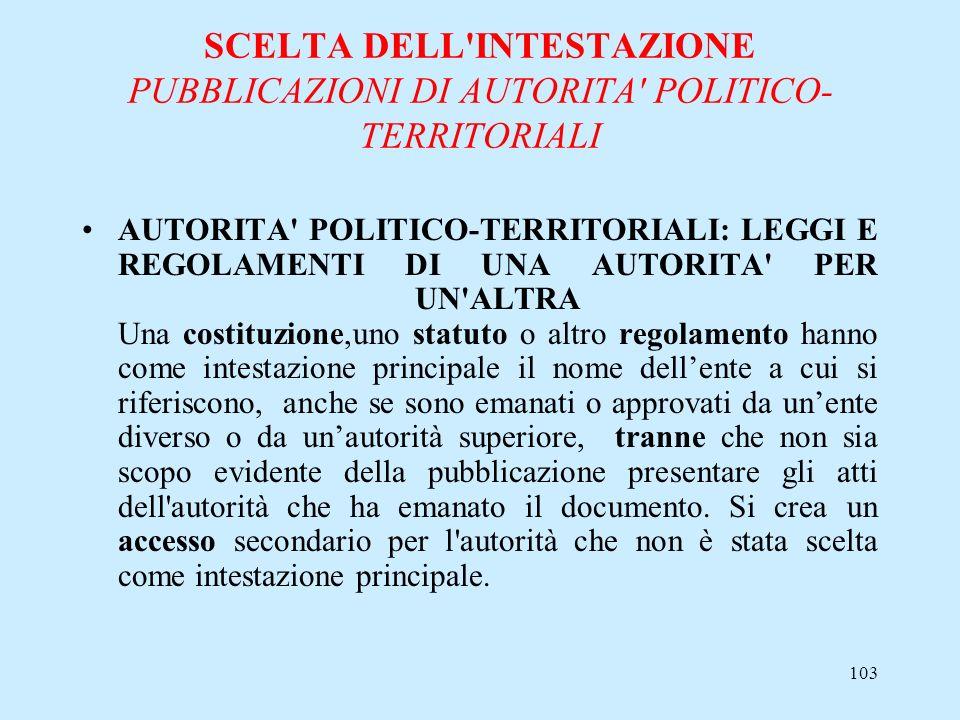 103 SCELTA DELL'INTESTAZIONE PUBBLICAZIONI DI AUTORITA' POLITICO- TERRITORIALI AUTORITA' POLITICO-TERRITORIALI: LEGGI E REGOLAMENTI DI UNA AUTORITA' P