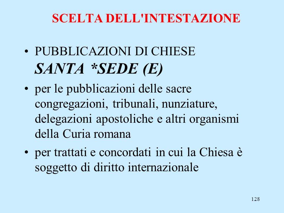 128 SCELTA DELL'INTESTAZIONE PUBBLICAZIONI DI CHIESE SANTA *SEDE (E) per le pubblicazioni delle sacre congregazioni, tribunali, nunziature, delegazion