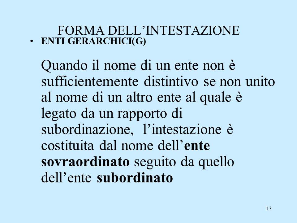 13 FORMA DELLINTESTAZIONE ENTI GERARCHICI(G) Quando il nome di un ente non è sufficientemente distintivo se non unito al nome di un altro ente al qual