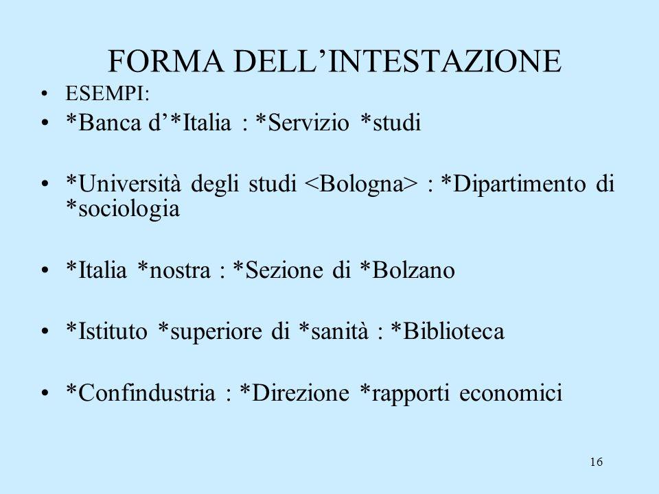 16 FORMA DELLINTESTAZIONE ESEMPI: *Banca d*Italia : *Servizio *studi *Università degli studi : *Dipartimento di *sociologia *Italia *nostra : *Sezione