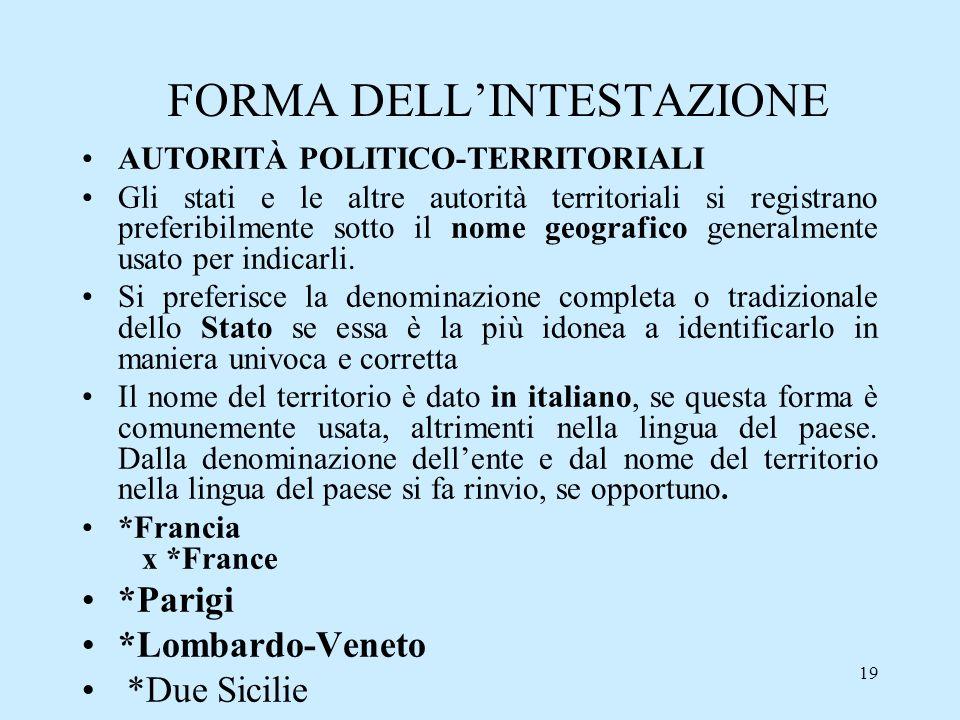 19 FORMA DELLINTESTAZIONE AUTORITÀ POLITICO-TERRITORIALI Gli stati e le altre autorità territoriali si registrano preferibilmente sotto il nome geogra