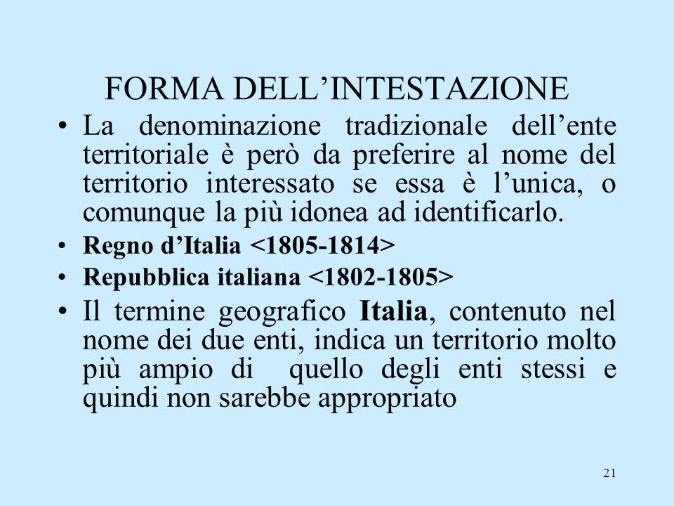 21 FORMA DELLINTESTAZIONE La denominazione tradizionale dellente territoriale è però da preferire al nome del territorio interessato se essa è lunica,