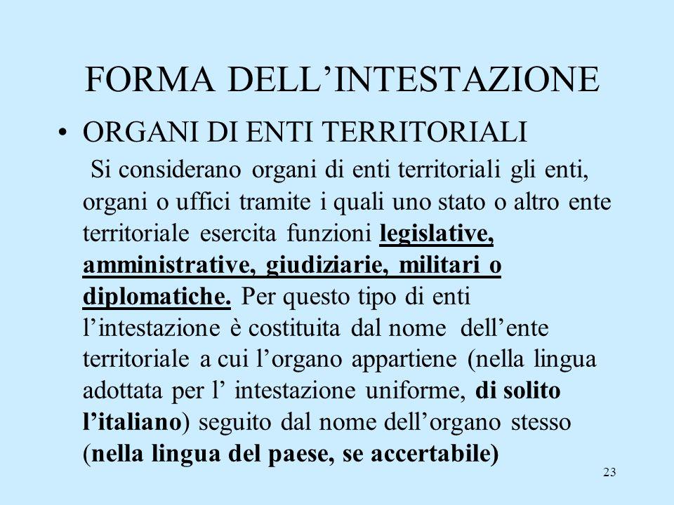 23 FORMA DELLINTESTAZIONE ORGANI DI ENTI TERRITORIALI Si considerano organi di enti territoriali gli enti, organi o uffici tramite i quali uno stato o