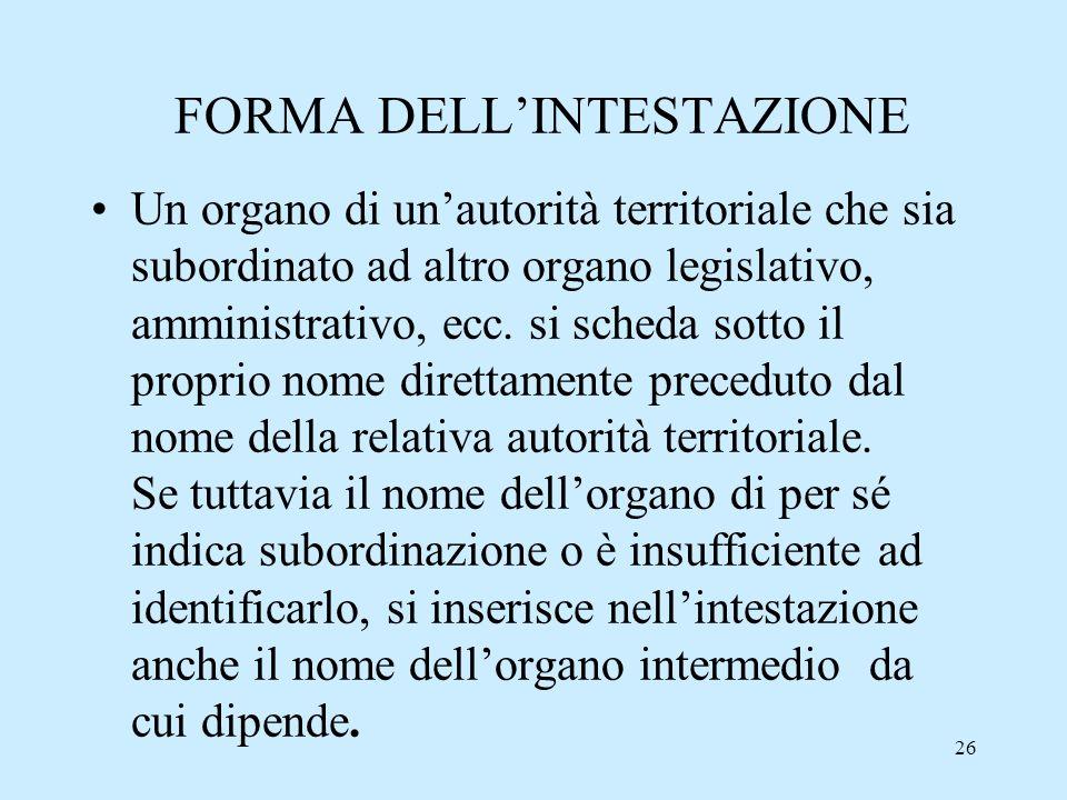 26 FORMA DELLINTESTAZIONE Un organo di unautorità territoriale che sia subordinato ad altro organo legislativo, amministrativo, ecc. si scheda sotto i