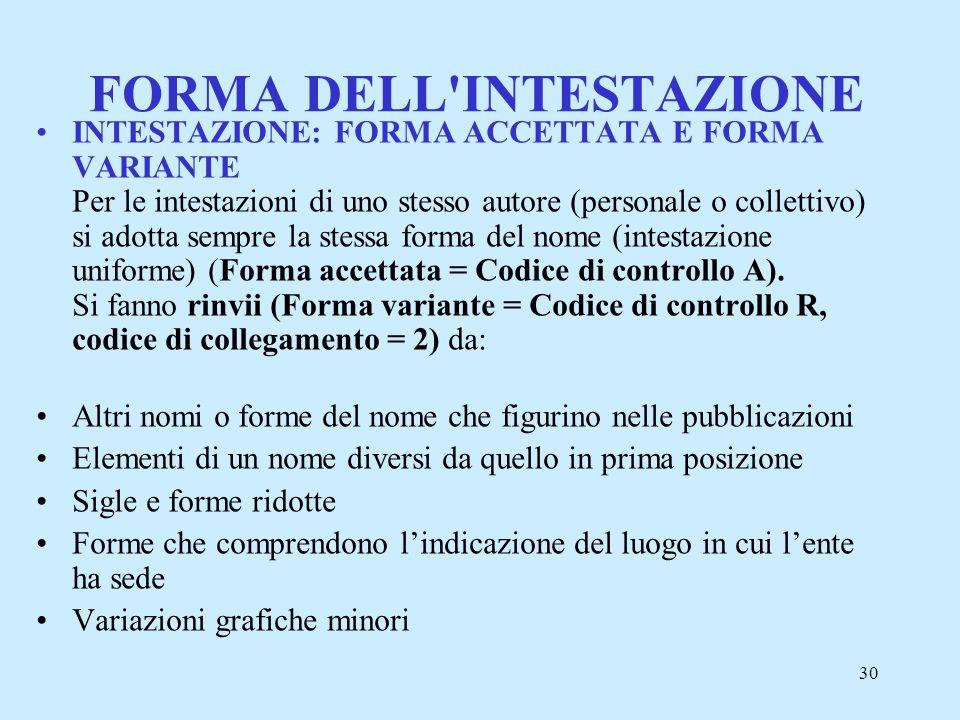30 FORMA DELL'INTESTAZIONE INTESTAZIONE: FORMA ACCETTATA E FORMA VARIANTE Per le intestazioni di uno stesso autore (personale o collettivo) si adotta