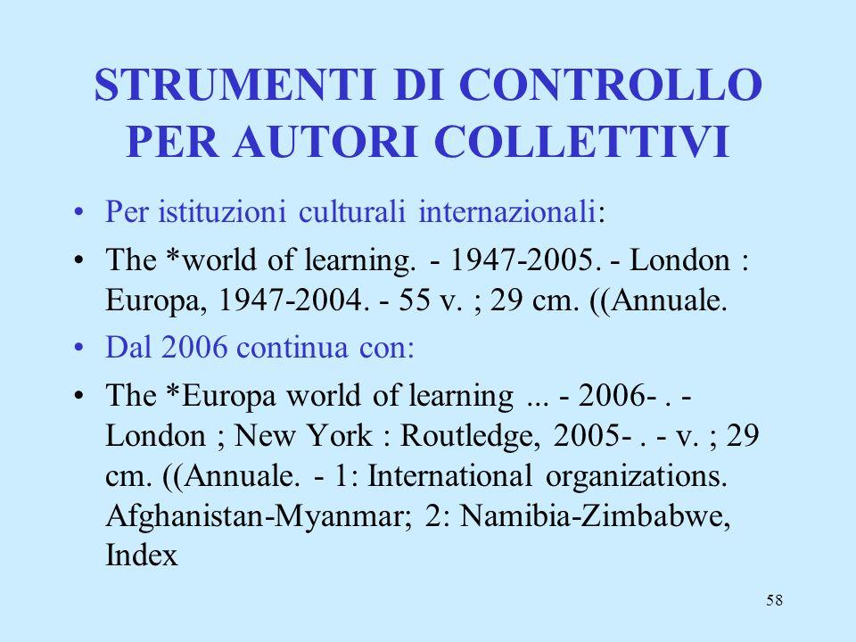 58 STRUMENTI DI CONTROLLO PER AUTORI COLLETTIVI Per istituzioni culturali internazionali: The *world of learning. - 1947-2005. - London : Europa, 1947