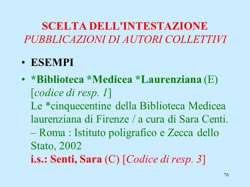 76 SCELTA DELL'INTESTAZIONE PUBBLICAZIONI DI AUTORI COLLETTIVI ESEMPI *Biblioteca *Medicea *Laurenziana (E) [codice di resp. 1] Le *cinquecentine dell
