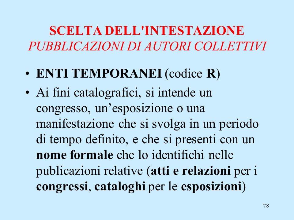 78 SCELTA DELL'INTESTAZIONE PUBBLICAZIONI DI AUTORI COLLETTIVI ENTI TEMPORANEI (codice R) Ai fini catalografici, si intende un congresso, unesposizion
