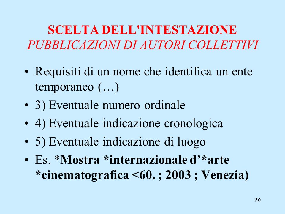 80 SCELTA DELL'INTESTAZIONE PUBBLICAZIONI DI AUTORI COLLETTIVI Requisiti di un nome che identifica un ente temporaneo (…) 3) Eventuale numero ordinale