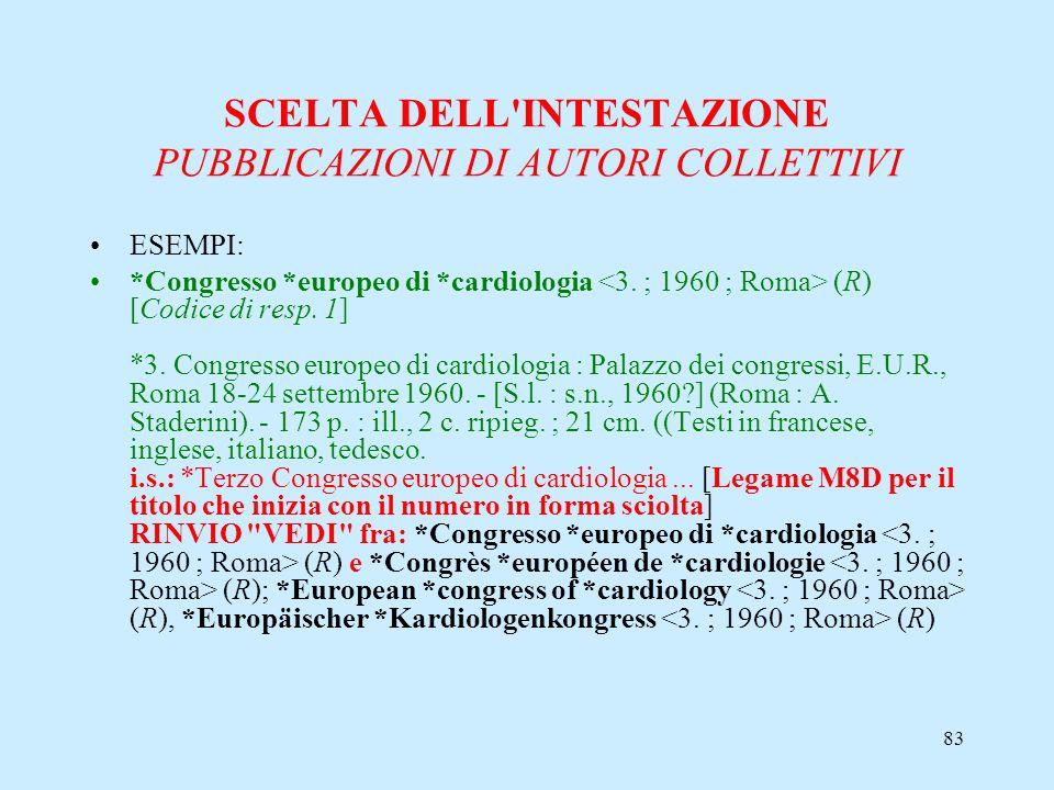 83 SCELTA DELL'INTESTAZIONE PUBBLICAZIONI DI AUTORI COLLETTIVI ESEMPI: *Congresso *europeo di *cardiologia (R) [Codice di resp. 1] *3. Congresso europ