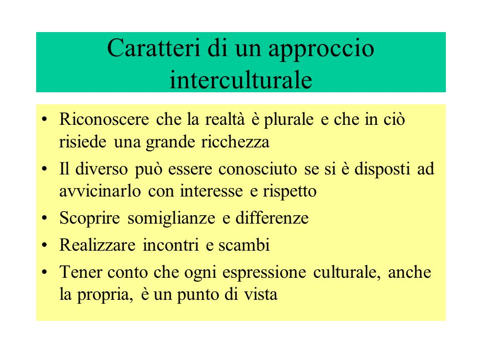 Caratteri di un approccio interculturale Riconoscere che la realtà è plurale e che in ciò risiede una grande ricchezza Il diverso può essere conosciut