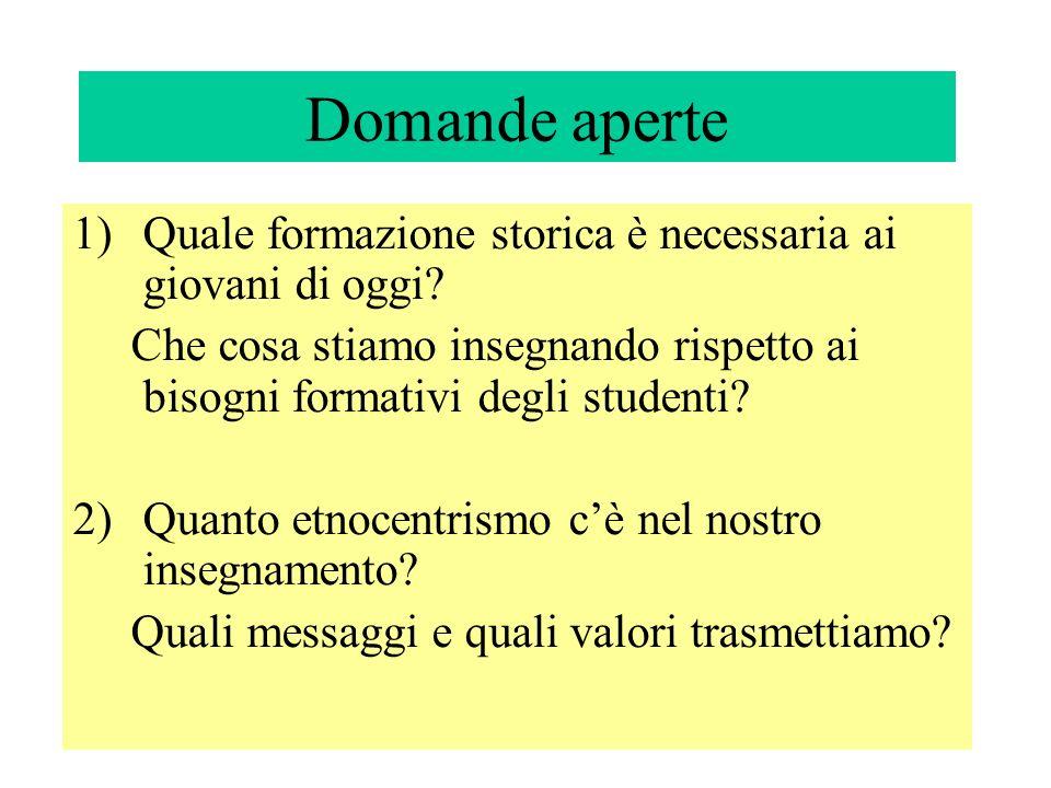Domande aperte 1)Quale formazione storica è necessaria ai giovani di oggi? Che cosa stiamo insegnando rispetto ai bisogni formativi degli studenti? 2)