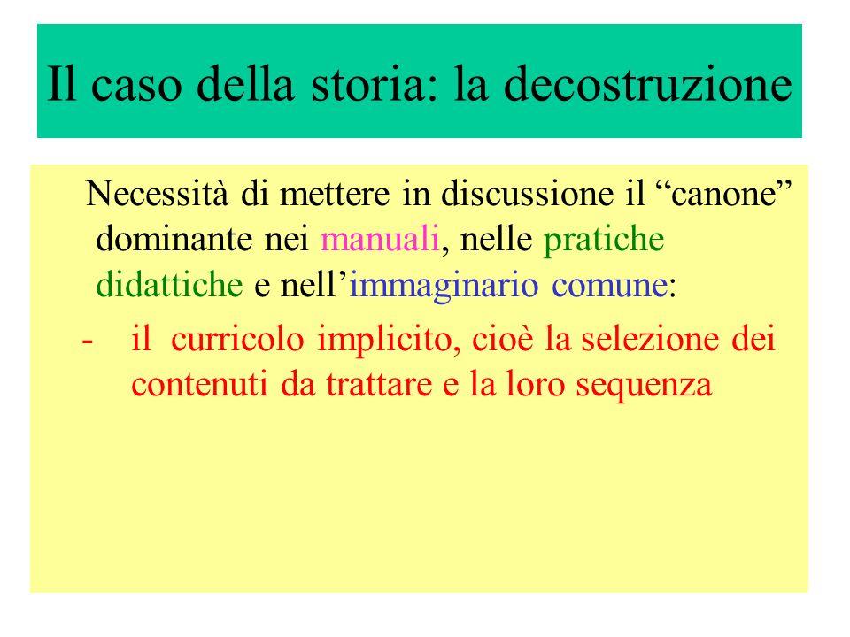 Il caso della storia: la decostruzione Necessità di mettere in discussione il canone dominante nei manuali, nelle pratiche didattiche e nellimmaginari