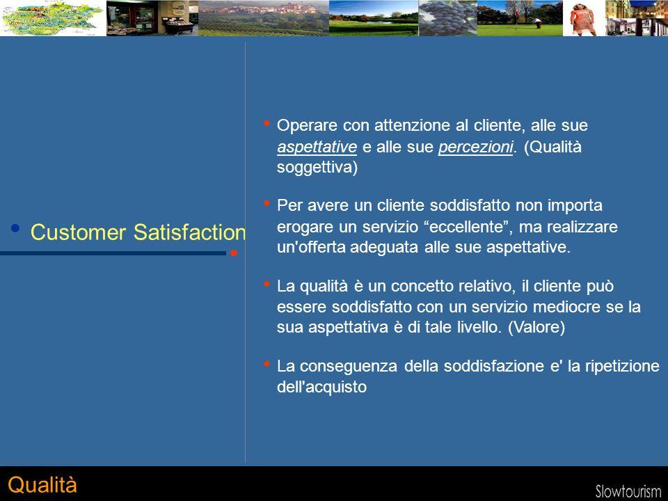 Customer Satisfaction Operare con attenzione al cliente, alle sue aspettative e alle sue percezioni. (Qualità soggettiva) Per avere un cliente soddisf