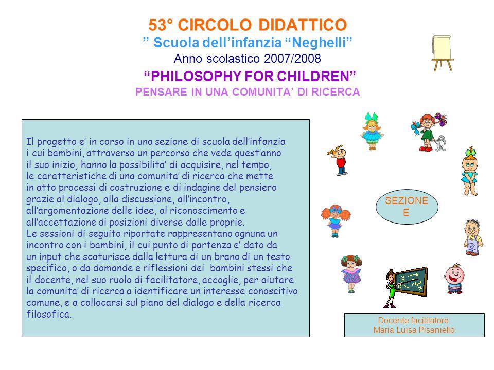 53° CIRCOLO DIDATTICO Scuola dellinfanzia Neghelli Anno scolastico 2007/2008 PHILOSOPHY FOR CHILDREN PENSARE IN UNA COMUNITA DI RICERCA Il progetto e
