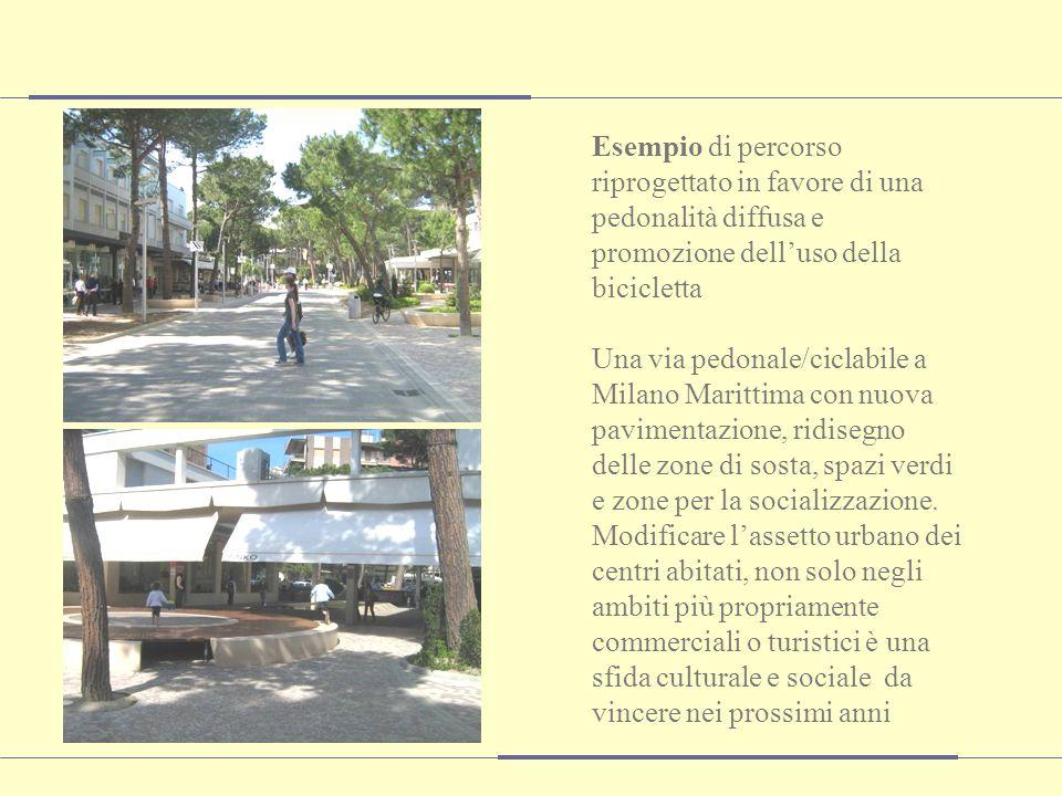 Esempio di percorso riprogettato in favore di una pedonalità diffusa e promozione delluso della bicicletta Una via pedonale/ciclabile a Milano Marittima con nuova pavimentazione, ridisegno delle zone di sosta, spazi verdi e zone per la socializzazione.
