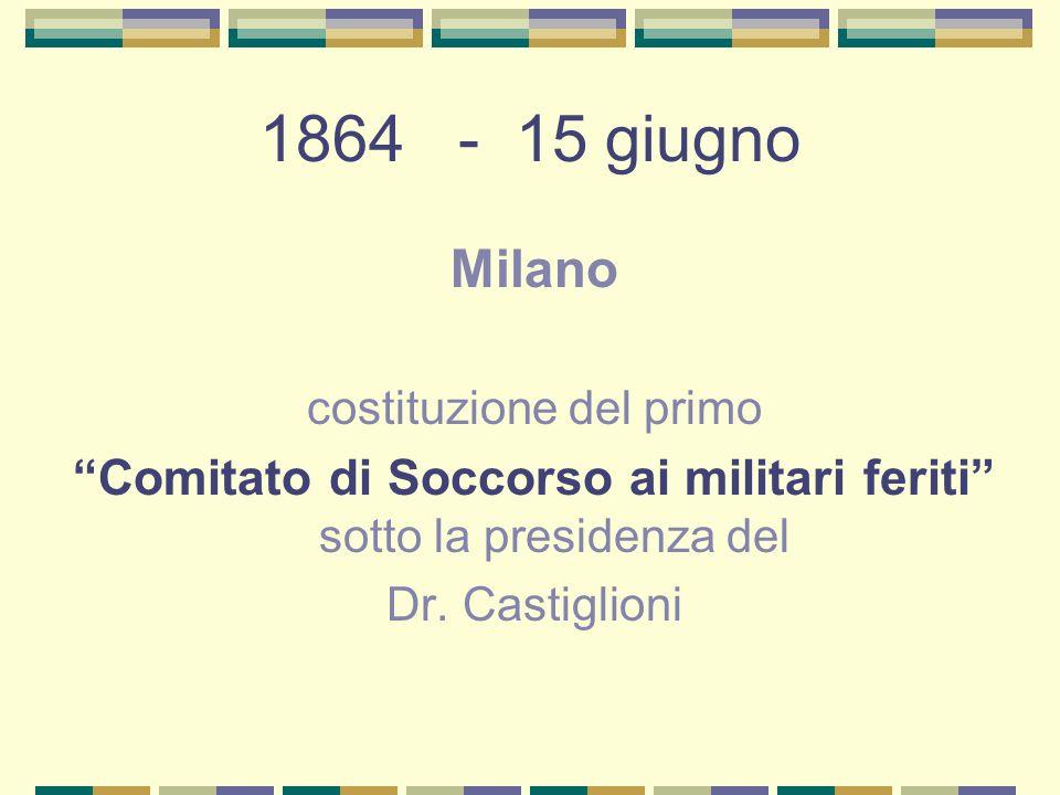1864 - 15 giugno Milano costituzione del primo Comitato di Soccorso ai militari feriti sotto la presidenza del Dr. Castiglioni