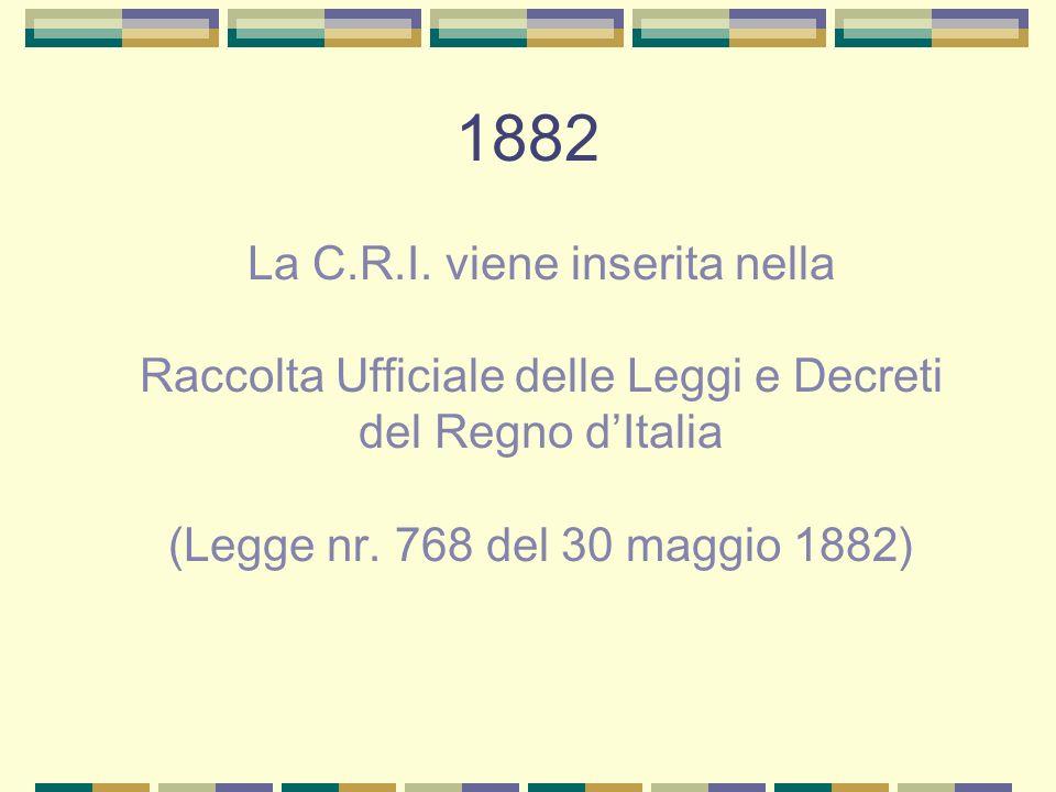 1882 La C.R.I. viene inserita nella Raccolta Ufficiale delle Leggi e Decreti del Regno dItalia (Legge nr. 768 del 30 maggio 1882)