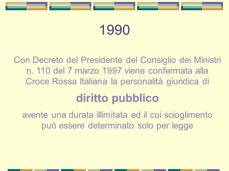 1990 Con Decreto del Presidente del Consiglio dei Ministri n. 110 del 7 marzo 1997 viene confermata alla Croce Rossa Italiana la personalità giuridica