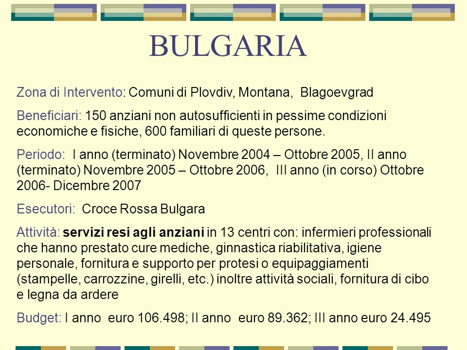 Zona di Intervento: Comuni di Plovdiv, Montana, Blagoevgrad Beneficiari: 150 anziani non autosufficienti in pessime condizioni economiche e fisiche, 6