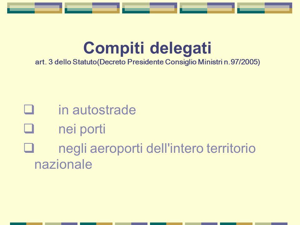 Compiti delegati art. 3 dello Statuto(Decreto Presidente Consiglio Ministri n.97/2005) in autostrade nei porti negli aeroporti dell'intero territorio