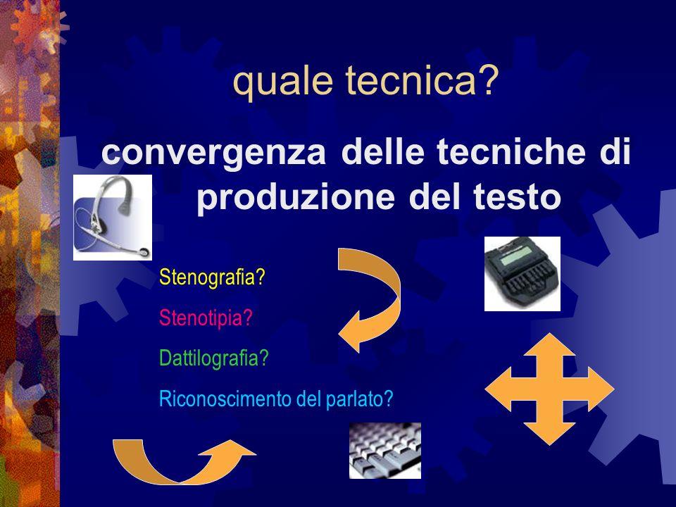 quale tecnica? convergenza delle tecniche di produzione del testo Stenografia? Stenotipia? Dattilografia? Riconoscimento del parlato?