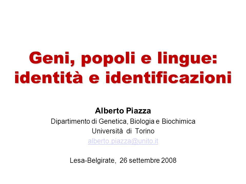 Geni, popoli e lingue: identità e identificazioni Geni, popoli e lingue: identità e identificazioni Alberto Piazza Dipartimento di Genetica, Biologia