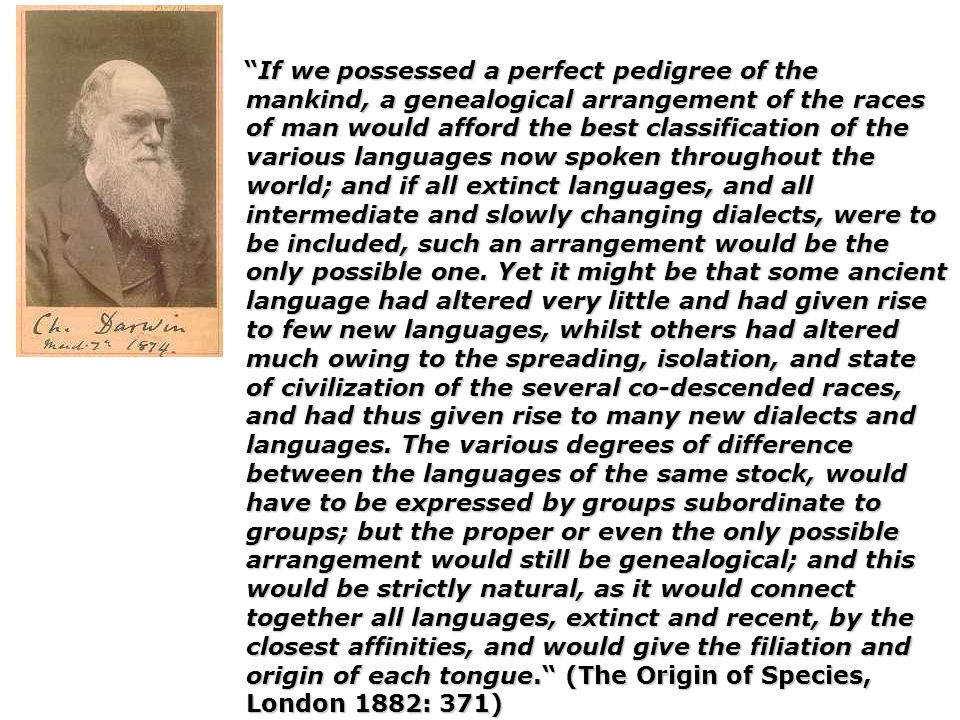 If we possessed a perfect pedigree of the mankind, a genealogical arrangement of the races of man would afford the best classification of the various languages now spoken throughout the world; and if all extinct languages, and all intermediate and slowly changing dialects, were to be included, such an arrangement would be the only possible one.