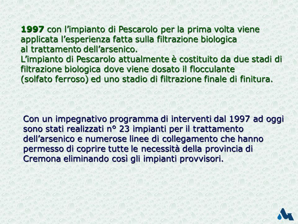 Con un impegnativo programma di interventi dal 1997 ad oggi sono stati realizzati n° 23 impianti per il trattamento dellarsenico e numerose linee di collegamento che hanno permesso di coprire tutte le necessità della provincia di Cremona eliminando così gli impianti provvisori.