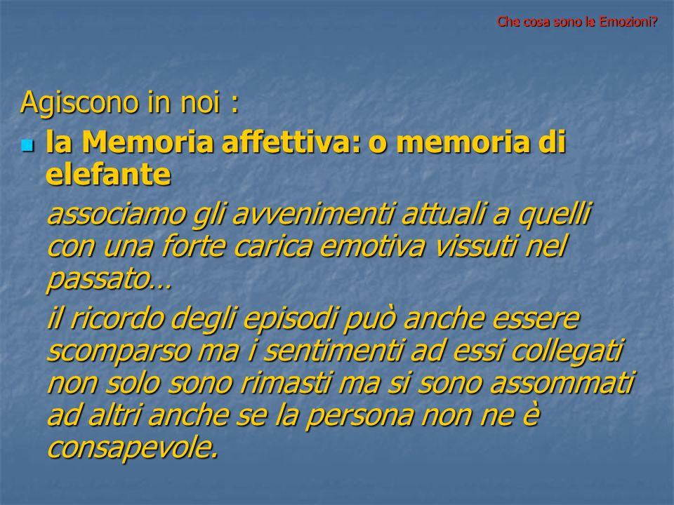 Agiscono in noi : la Memoria affettiva: o memoria di elefante la Memoria affettiva: o memoria di elefante associamo gli avvenimenti attuali a quelli c