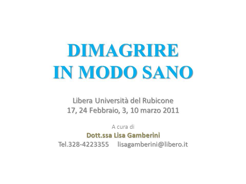 DIMAGRIRE IN MODO SANO Libera Università del Rubicone 17, 24 Febbraio, 3, 10 marzo 2011 A cura di Dott.ssa Lisa Gamberini Tel.328-4223355 lisagamberin