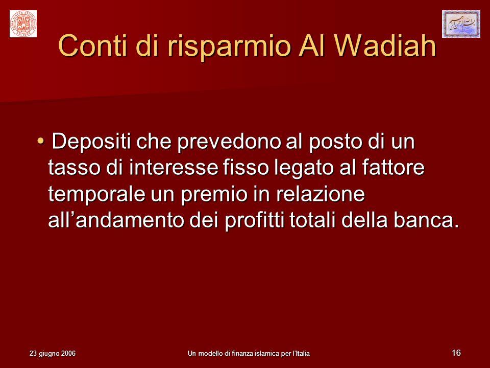 23 giugno 2006Un modello di finanza islamica per lItalia 16 Conti di risparmio Al Wadiah Depositi che prevedono al posto di un tasso di interesse fiss