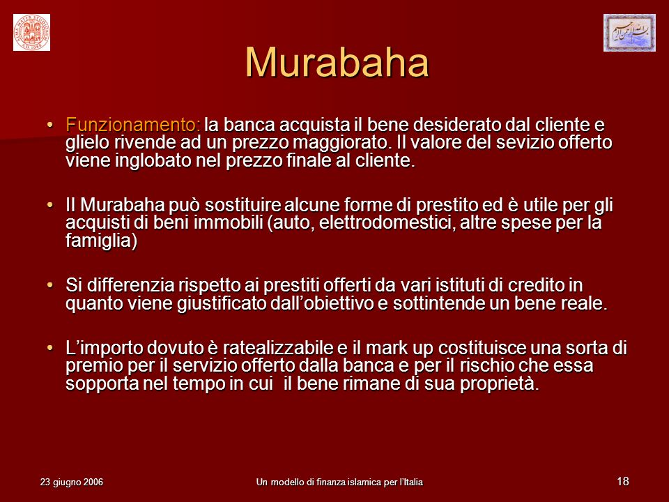 23 giugno 2006Un modello di finanza islamica per lItalia 18 Murabaha Funzionamento: la banca acquista il bene desiderato dal cliente e glielo rivende